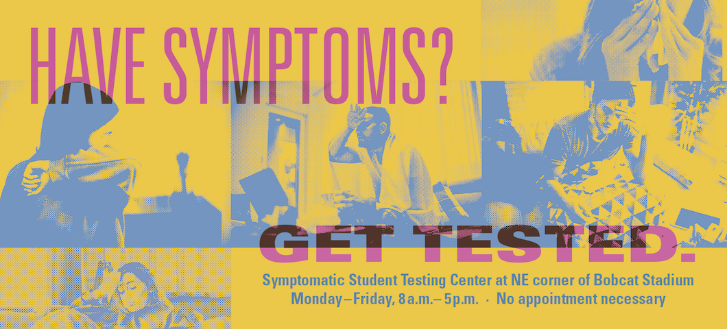 Have symptoms? Get tested. Symptomatic student testing center at NE corner of Bobcat Stadium; Monday thru Friday, 8 a.m. to 5 p.m.; No appointment necessary.