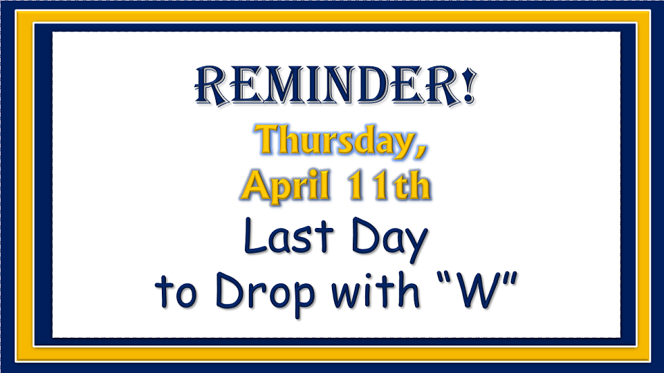 Reminder - Last day to drop with a W Grade is Thursday, April 11. Click here for link to add/drop form.